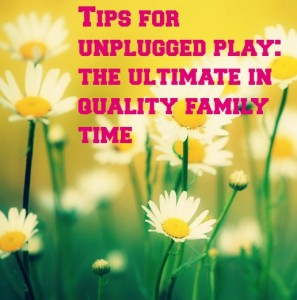 Tips for Unplugged Play: The Ultimate in Quality Family Time