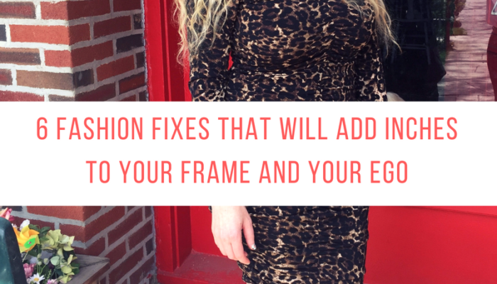 6 fashion fixes that will add inches to your frame and your ego