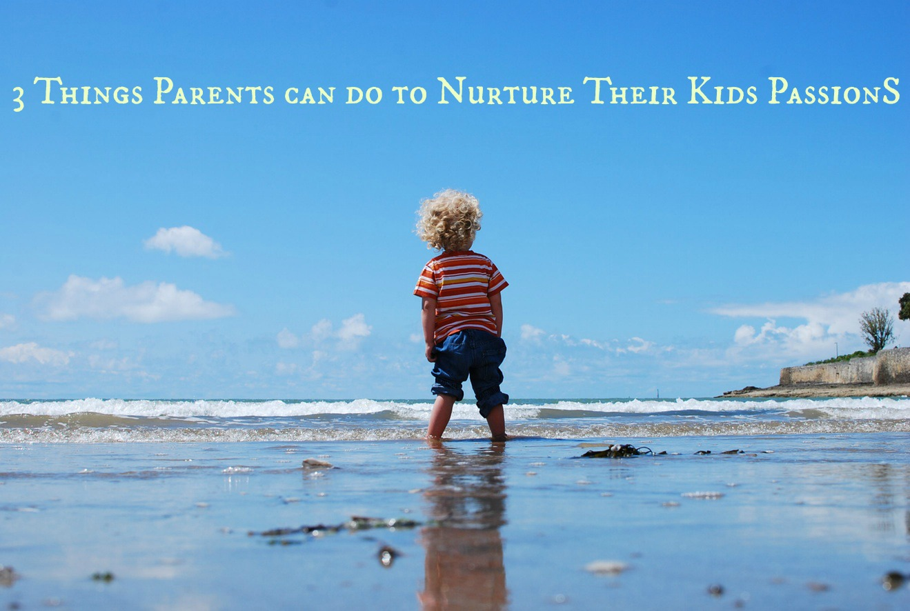 3 Things Parents can do to Nurture Their Kids Passions